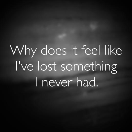 Why does it feel like I've lost something I never had Picture Quote #1