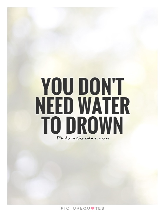 You don't need water to drown Picture Quote #1