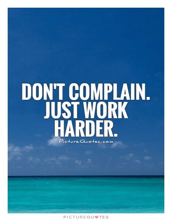 Don't complain. Just work harder Picture Quote #1