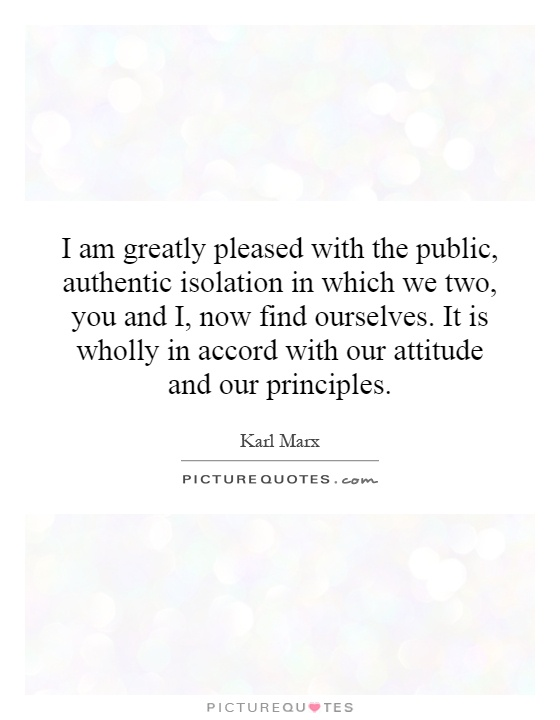 I am greatly pleased with the public, authentic isolation in which we two, you and I, now find ourselves. It is wholly in accord with our attitude and our principles Picture Quote #1