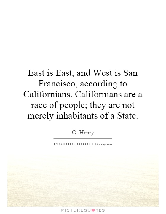 East is East, and West is San Francisco, according to Californians. Californians are a race of people; they are not merely inhabitants of a State Picture Quote #1