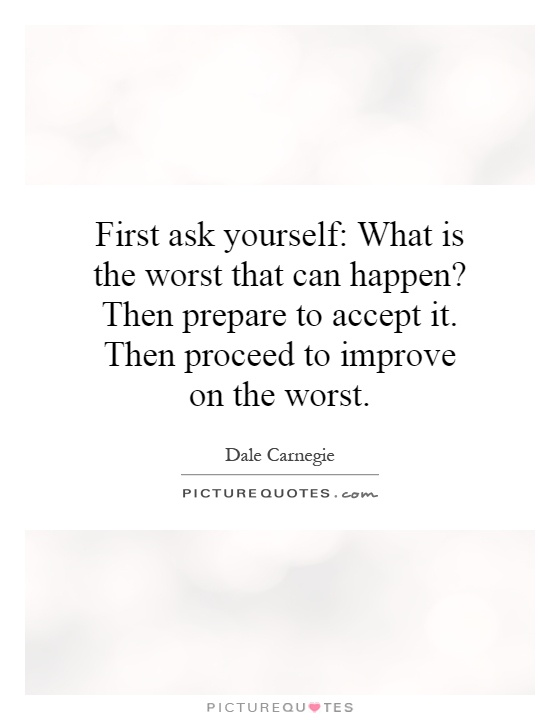 First ask yourself: What is the worst that can happen? Then prepare to accept it. Then proceed to improve on the worst Picture Quote #1