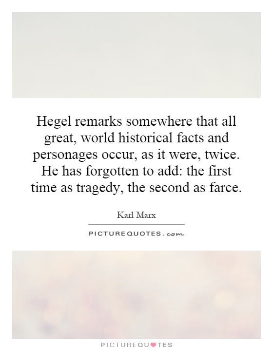 Hegel remarks somewhere that all great, world historical facts and personages occur, as it were, twice. He has forgotten to add: the first time as tragedy, the second as farce Picture Quote #1