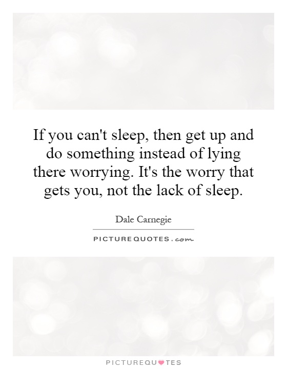 If you can't sleep, then get up and do something instead of lying there worrying. It's the worry that gets you, not the lack of sleep Picture Quote #1