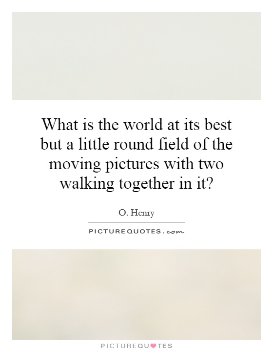 What is the world at its best but a little round field of the moving pictures with two walking together in it? Picture Quote #1