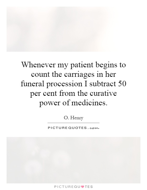 Whenever my patient begins to count the carriages in her funeral procession I subtract 50 per cent from the curative power of medicines Picture Quote #1