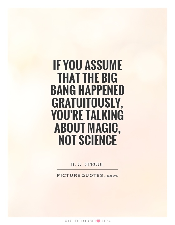 If you assume that the Big Bang happened gratuitously, you're talking about magic, not science Picture Quote #1