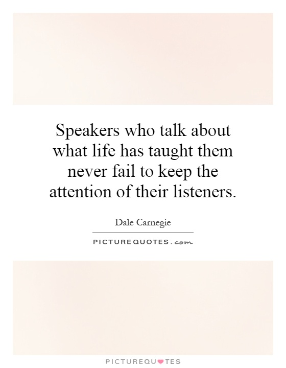Speakers who talk about what life has taught them never fail to keep the attention of their listeners Picture Quote #1