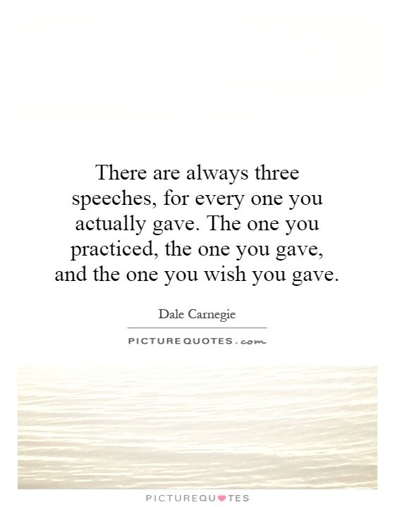 There are always three speeches, for every one you actually gave. The one you practiced, the one you gave, and the one you wish you gave Picture Quote #1