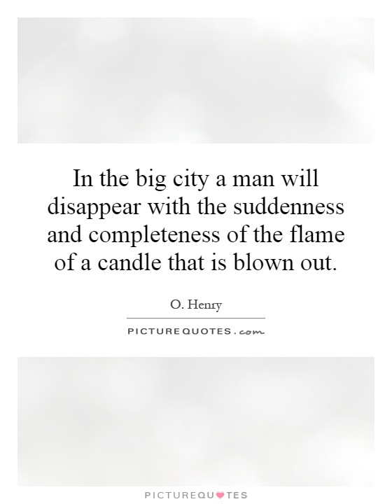 In the big city a man will disappear with the suddenness and completeness of the flame of a candle that is blown out Picture Quote #1