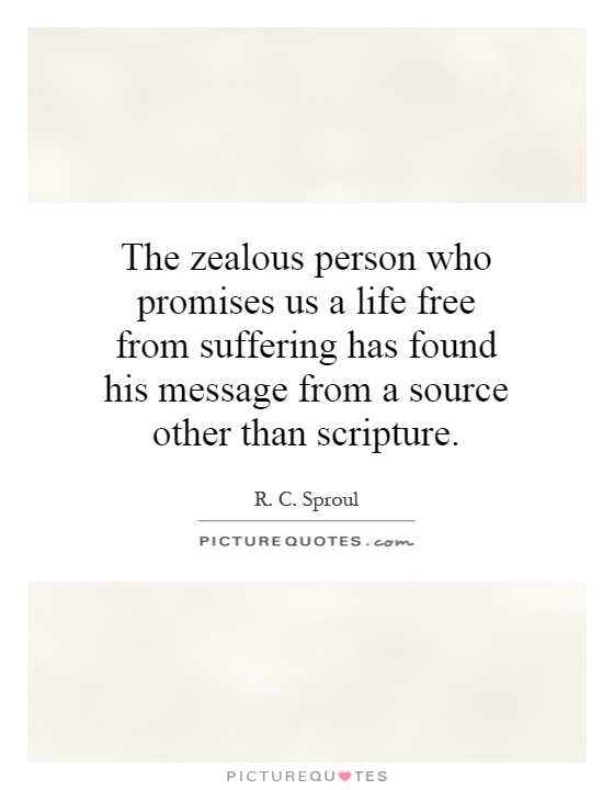 The zealous person who promises us a life free from suffering has found his message from a source other than scripture Picture Quote #1