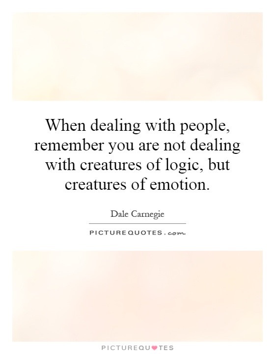 When dealing with people, remember you are not dealing with creatures of logic, but creatures of emotion Picture Quote #1