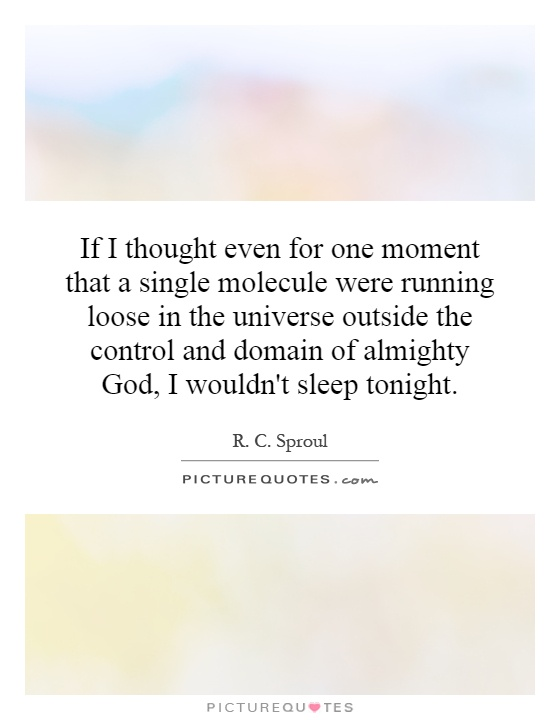 If I thought even for one moment that a single molecule were running loose in the universe outside the control and domain of almighty God, I wouldn't sleep tonight Picture Quote #1