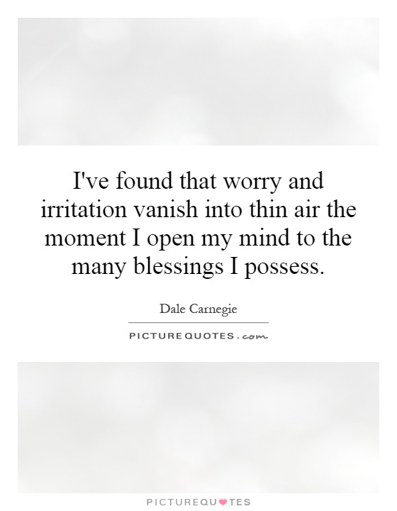 I've found that worry and irritation vanish into thin air the moment I open my mind to the many blessings I possess Picture Quote #1