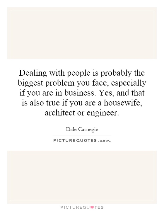 Dealing with people is probably the biggest problem you face, especially if you are in business. Yes, and that is also true if you are a housewife, architect or engineer Picture Quote #1