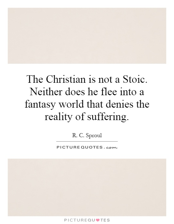 The Christian is not a Stoic. Neither does he flee into a fantasy world that denies the reality of suffering Picture Quote #1