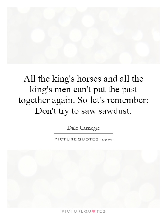 All the king's horses and all the king's men can't put the past together again. So let's remember: Don't try to saw sawdust Picture Quote #1