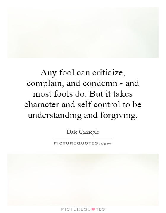 Any fool can criticize, complain, and condemn - and most fools do. But it takes character and self control to be understanding and forgiving Picture Quote #1