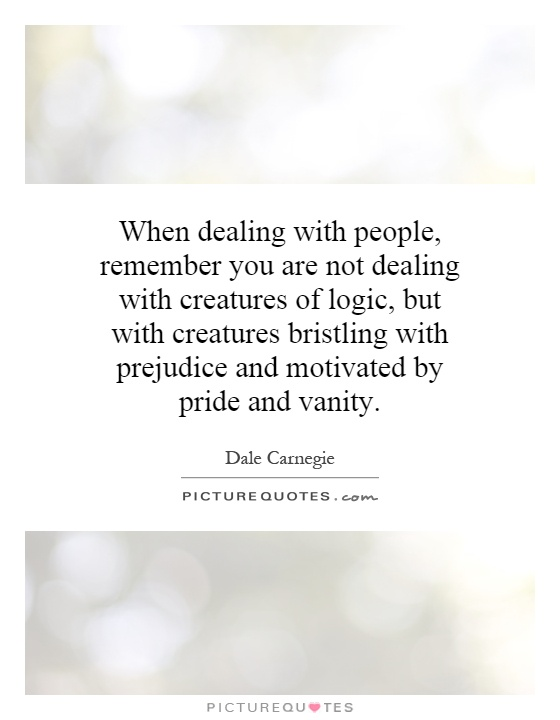 When dealing with people, remember you are not dealing with creatures of logic, but with creatures bristling with prejudice and motivated by pride and vanity Picture Quote #1