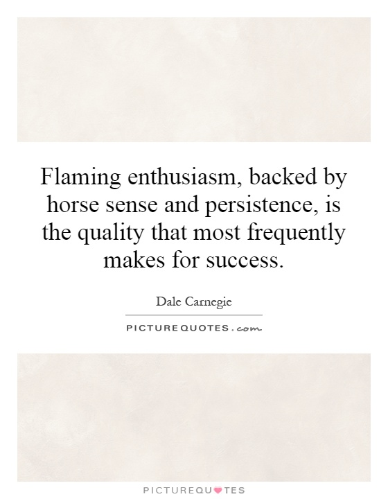 Flaming enthusiasm, backed by horse sense and persistence, is the quality that most frequently makes for success Picture Quote #1