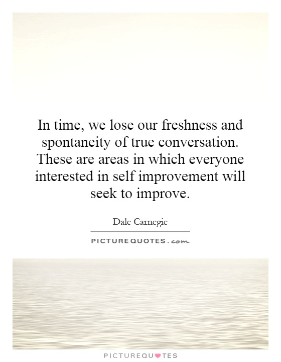 In time, we lose our freshness and spontaneity of true conversation. These are areas in which everyone interested in self improvement will seek to improve Picture Quote #1