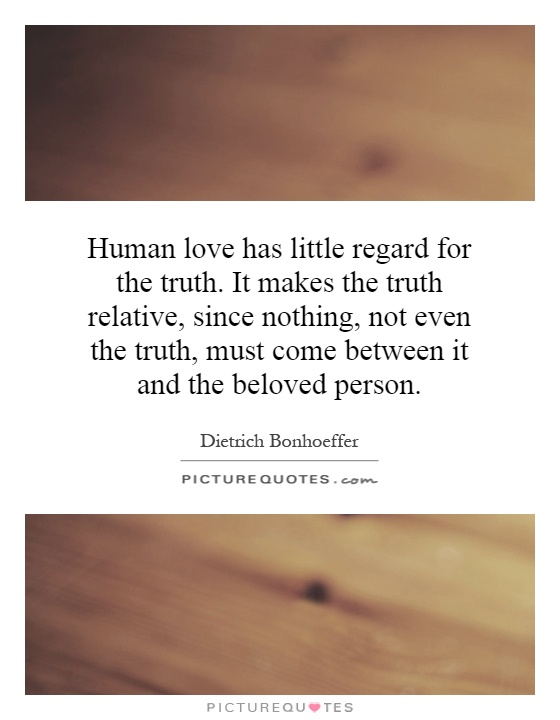 Human love has little regard for the truth. It makes the truth relative, since nothing, not even the truth, must come between it and the beloved person Picture Quote #1