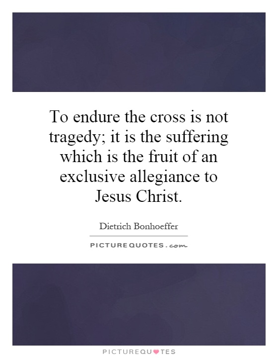 To endure the cross is not tragedy; it is the suffering which is the fruit of an exclusive allegiance to Jesus Christ Picture Quote #1
