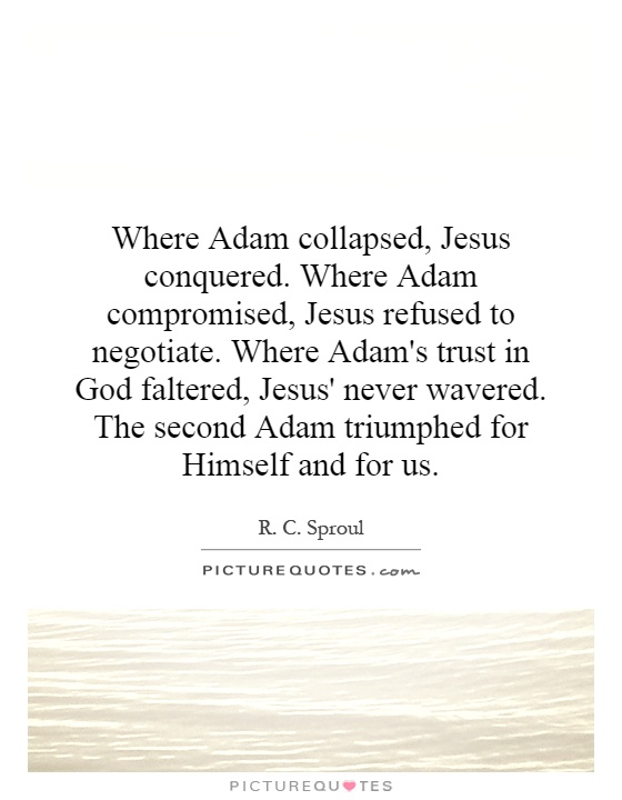 Where Adam collapsed, Jesus conquered. Where Adam compromised, Jesus refused to negotiate. Where Adam's trust in God faltered, Jesus' never wavered. The second Adam triumphed for Himself and for us Picture Quote #1