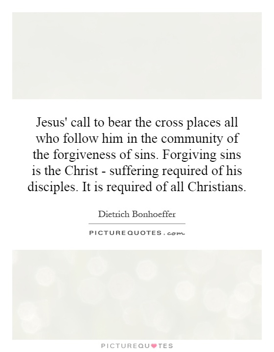 Jesus' call to bear the cross places all who follow him in the community of the forgiveness of sins. Forgiving sins is the Christ - suffering required of his disciples. It is required of all Christians Picture Quote #1