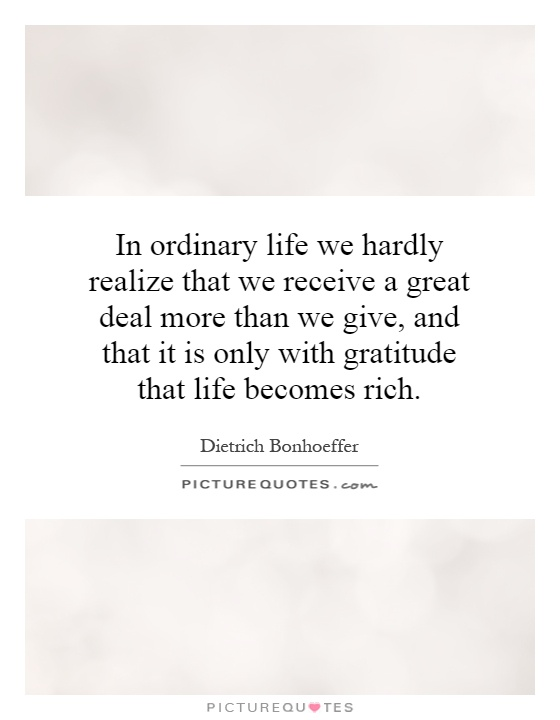 In ordinary life we hardly realize that we receive a great deal more than we give, and that it is only with gratitude that life becomes rich Picture Quote #1