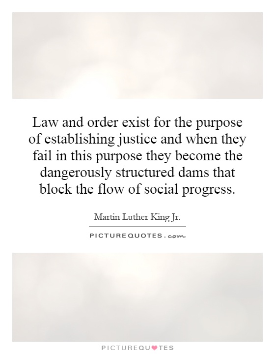 Law and order exist for the purpose of establishing justice and when they fail in this purpose they become the dangerously structured dams that block the flow of social progress Picture Quote #1