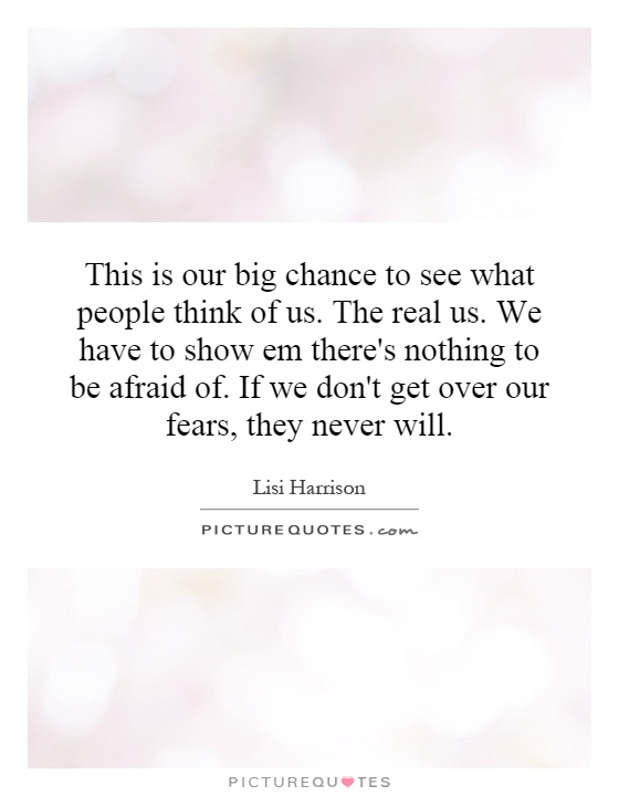 This is our big chance to see what people think of us. The real us. We have to show em there's nothing to be afraid of. If we don't get over our fears, they never will Picture Quote #1