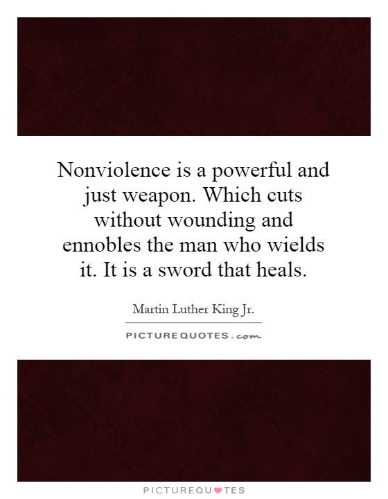Nonviolence is a powerful and just weapon. Which cuts without wounding and ennobles the man who wields it. It is a sword that heals Picture Quote #1