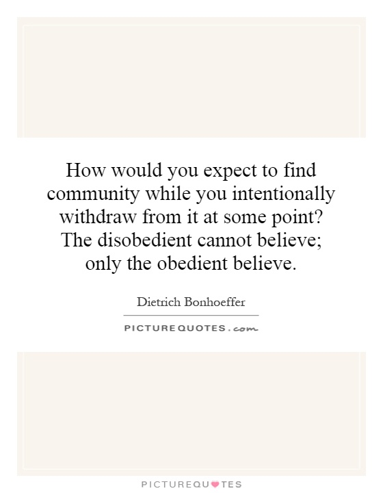 How would you expect to find community while you intentionally withdraw from it at some point? The disobedient cannot believe; only the obedient believe Picture Quote #1