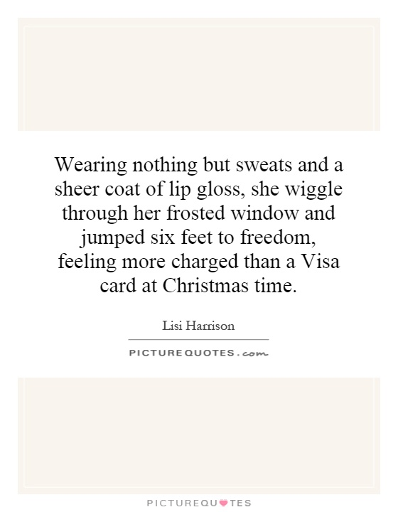 Wearing nothing but sweats and a sheer coat of lip gloss, she wiggle through her frosted window and jumped six feet to freedom, feeling more charged than a Visa card at Christmas time Picture Quote #1