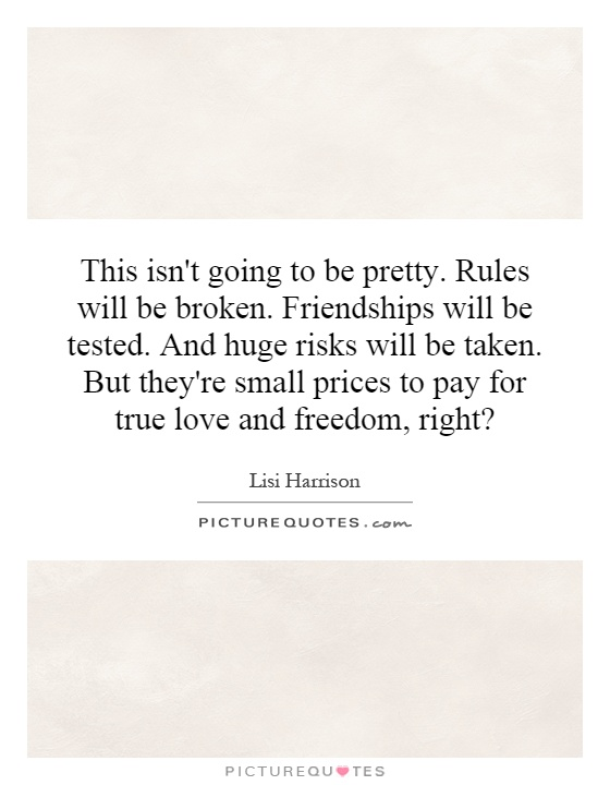 This isn't going to be pretty. Rules will be broken. Friendships will be tested. And huge risks will be taken. But they're small prices to pay for true love and freedom, right? Picture Quote #1
