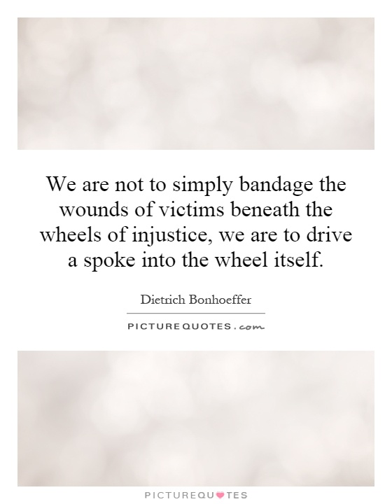 We are not to simply bandage the wounds of victims beneath the wheels of injustice, we are to drive a spoke into the wheel itself Picture Quote #1