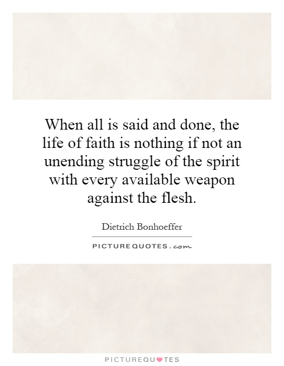 When all is said and done, the life of faith is nothing if not an unending struggle of the spirit with every available weapon against the flesh Picture Quote #1