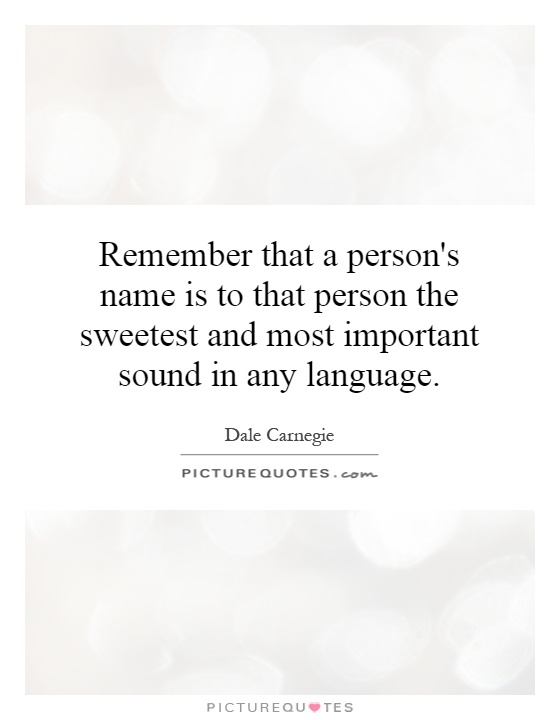 Remember that a person's name is to that person the sweetest and most important sound in any language Picture Quote #1