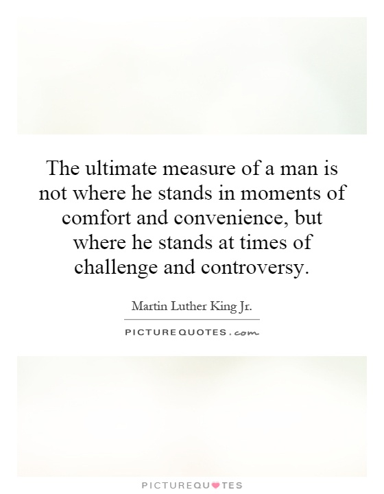 The ultimate measure of a man is not where he stands in moments of comfort and convenience, but where he stands at times of challenge and controversy Picture Quote #1