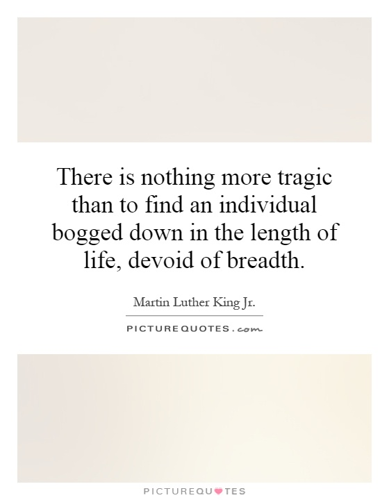 There is nothing more tragic than to find an individual bogged down in the length of life, devoid of breadth Picture Quote #1