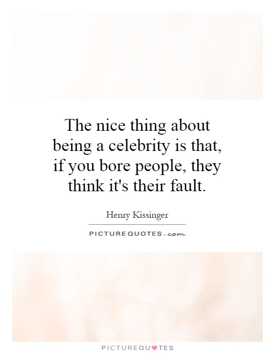 The nice thing about being a celebrity is that, if you bore people, they think it's their fault Picture Quote #1