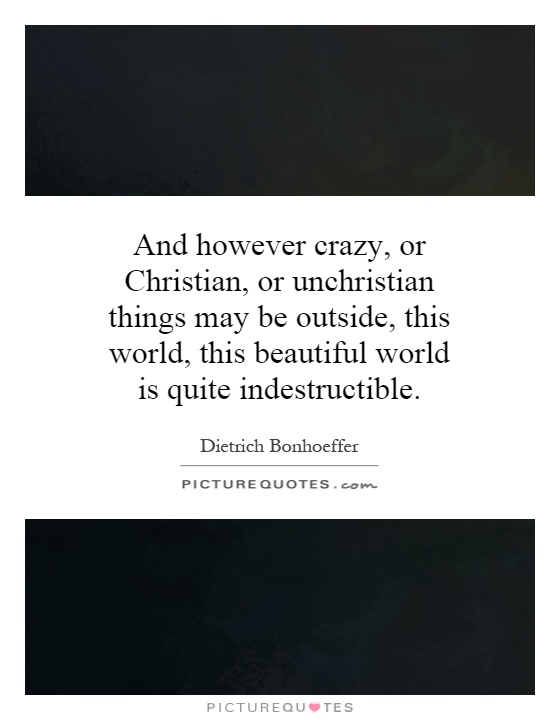 And however crazy, or Christian, or unchristian things may be outside, this world, this beautiful world is quite indestructible Picture Quote #1