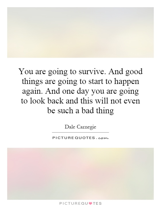 You are going to survive. And good things are going to start to happen again. And one day you are going to look back and this will not even be such a bad thing Picture Quote #1