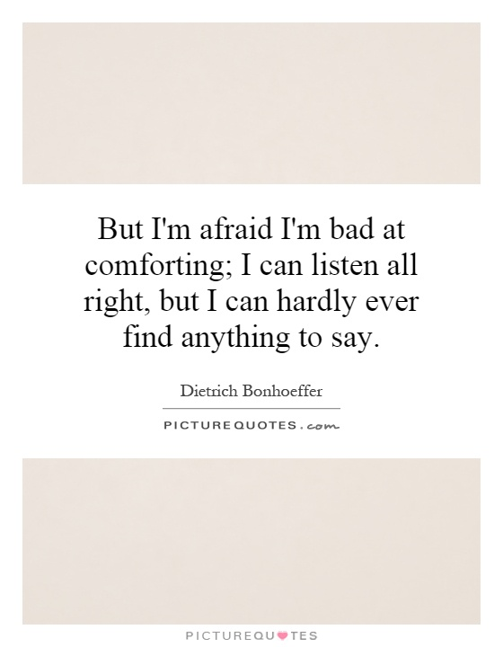 But I'm afraid I'm bad at comforting; I can listen all right, but I can hardly ever find anything to say Picture Quote #1