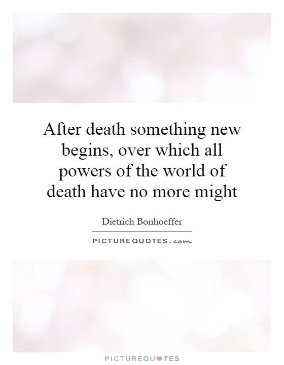 After death something new begins, over which all powers of the world of death have no more might Picture Quote #1
