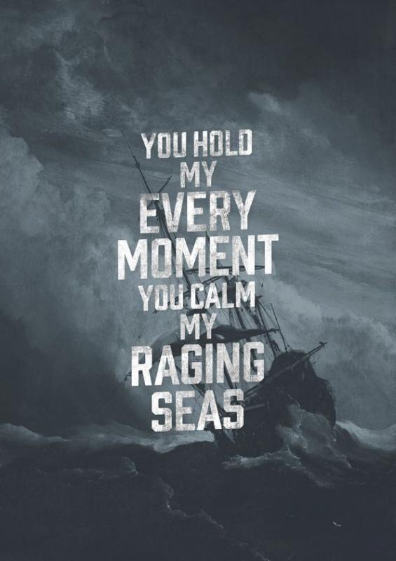 You hold my every moment, you calm my raging seas Picture Quote #1
