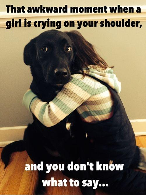 That awkward moment when a girl is crying on your shoulder, and you don't know what to say Picture Quote #1