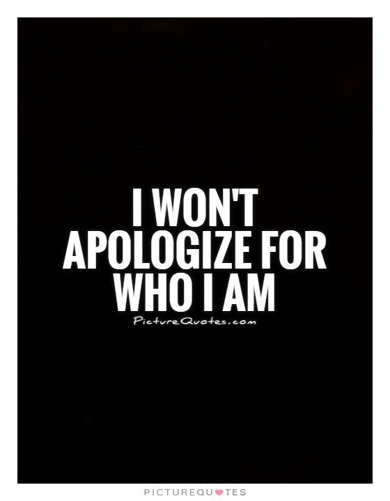 I won't apologize for who I am Picture Quote #1