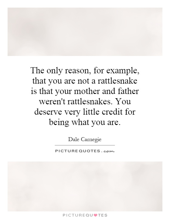 The only reason, for example, that you are not a rattlesnake is that your mother and father weren't rattlesnakes. You deserve very little credit for being what you are Picture Quote #1